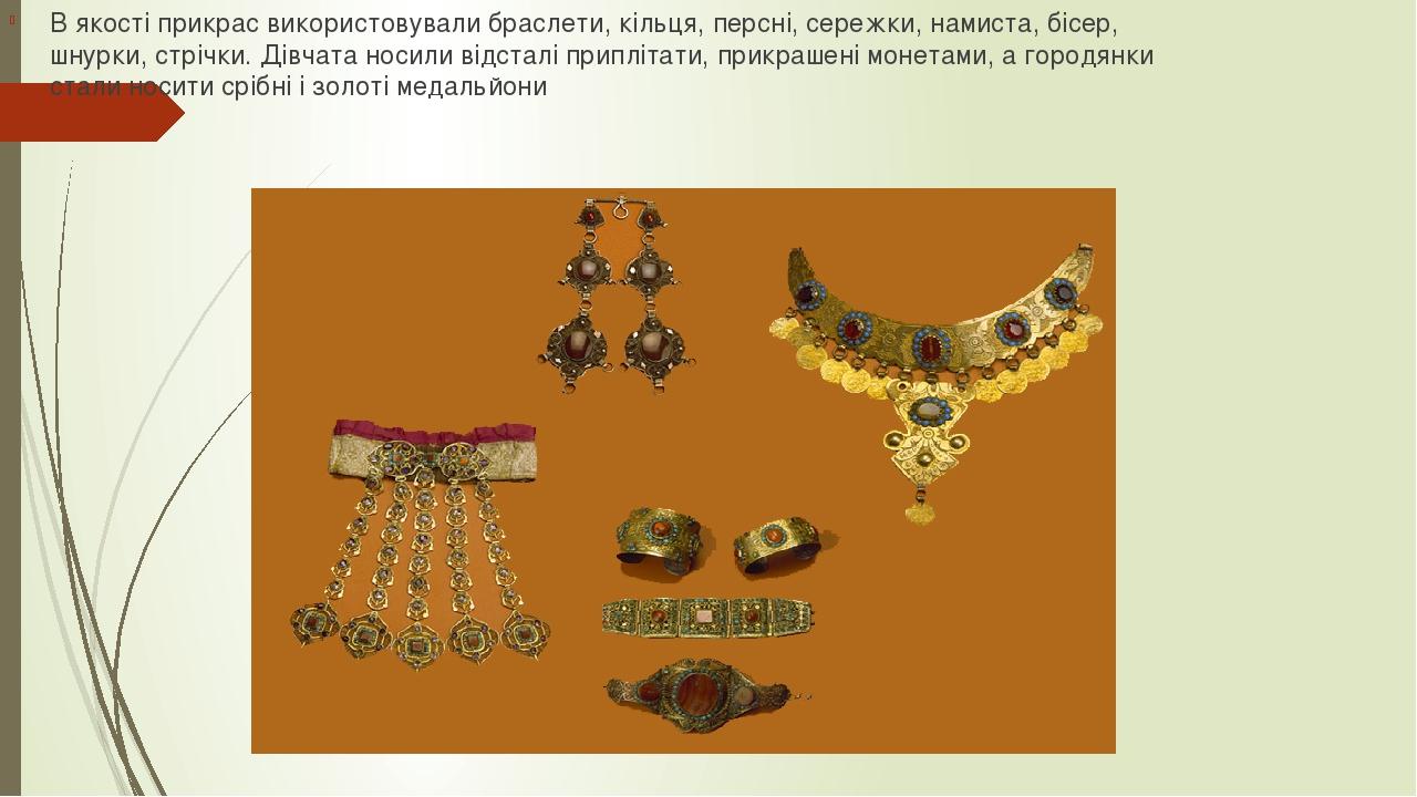 В якості прикрас використовували браслети, кільця, персні, сережки, намиста, бісер, шнурки, стрічки. Дівчата носили відсталі приплітати, прикрашені...