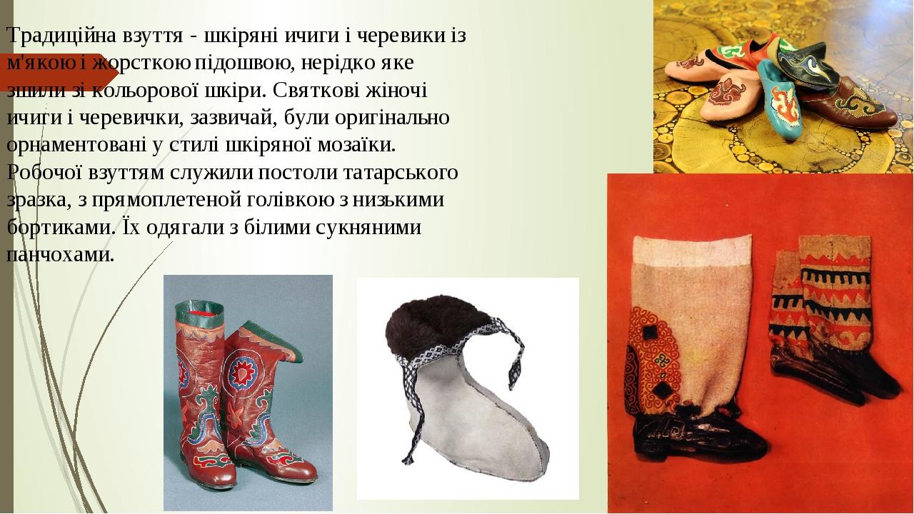 Традиційна взуття - шкіряні ичиги і черевики із м'якою і жорсткою підошвою, нерідко яке зшили зі кольорової шкіри. Святкові жіночі ичиги і черевичк...