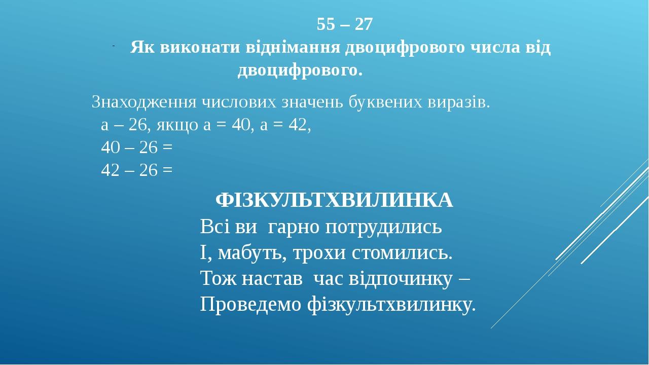 55 – 27 Як виконати віднімання двоцифрового числа від двоцифрового. Знаходження числових значень буквених виразів. а – 26, якщо а = 40, а = 42, 40 ...
