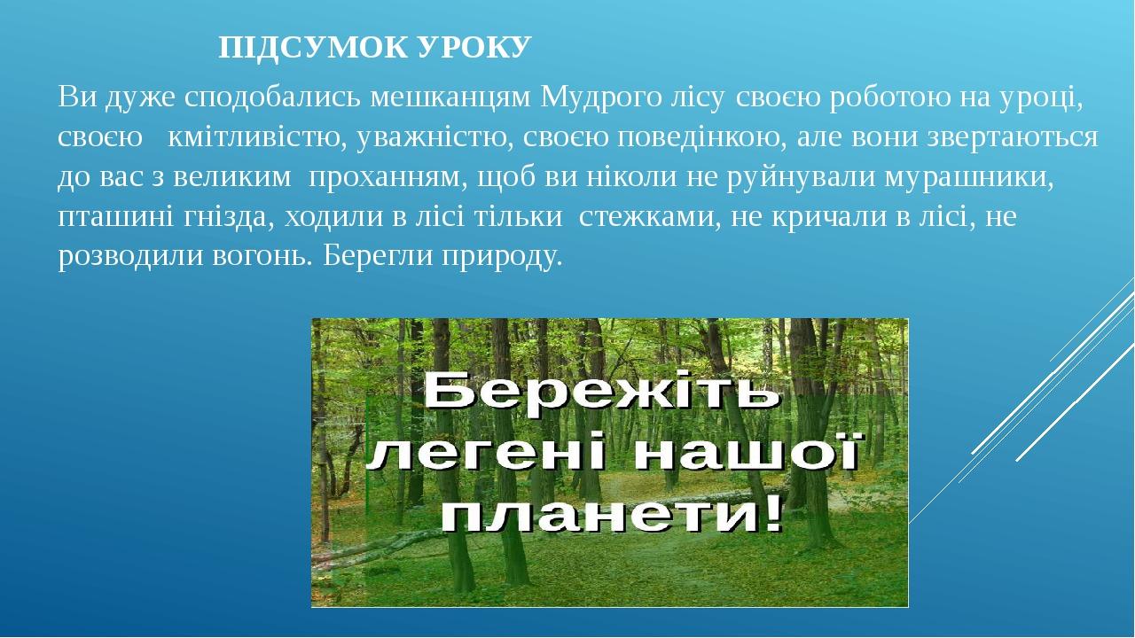 ПІДСУМОК УРОКУ Ви дуже сподобались мешканцям Мудрого лісу своєю роботою на уроці, своєю кмітливістю, уважністю, своєю поведінкою, але вони звертают...