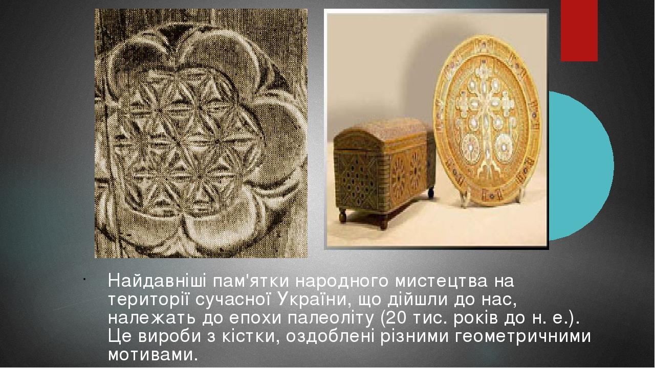 Найдавніші пам'ятки народного мистецтва на території сучасної України, що дійшли до нас, належать до епохи палеоліту (20 тис. років до н.е.). Це в...