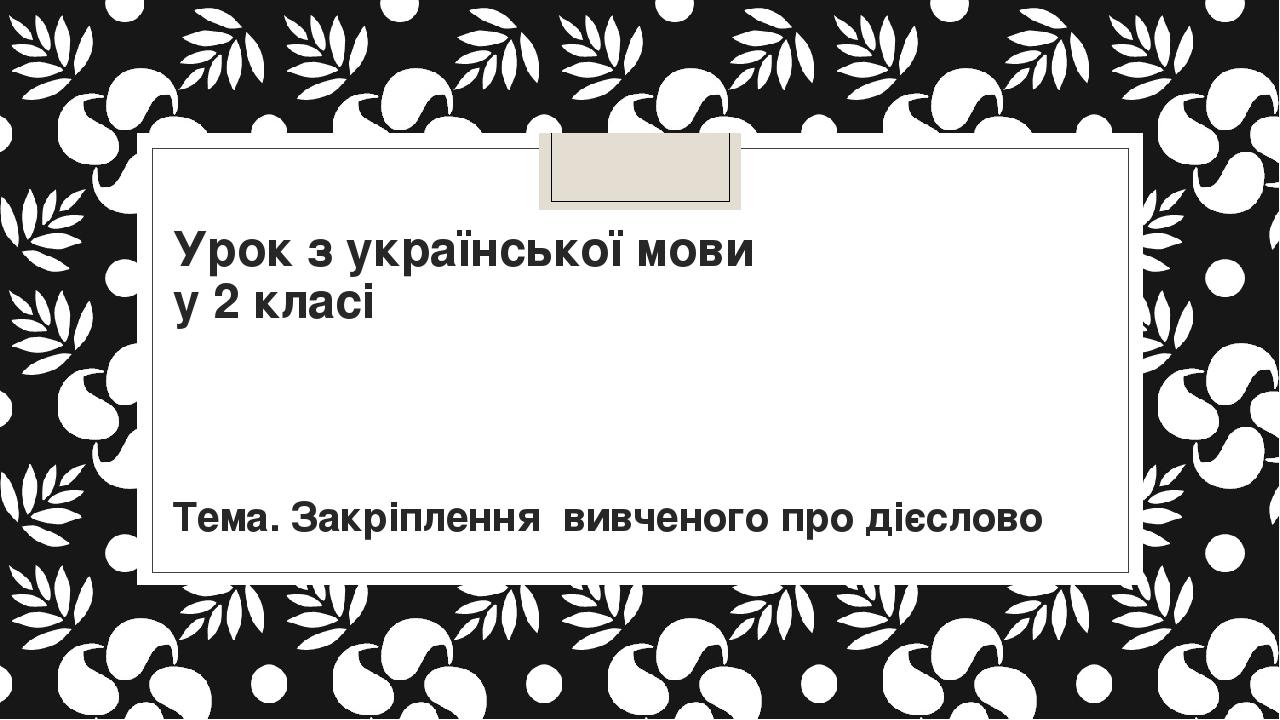 Урок з української мови у 2 класі Тема. Закріплення вивченого про дієслово