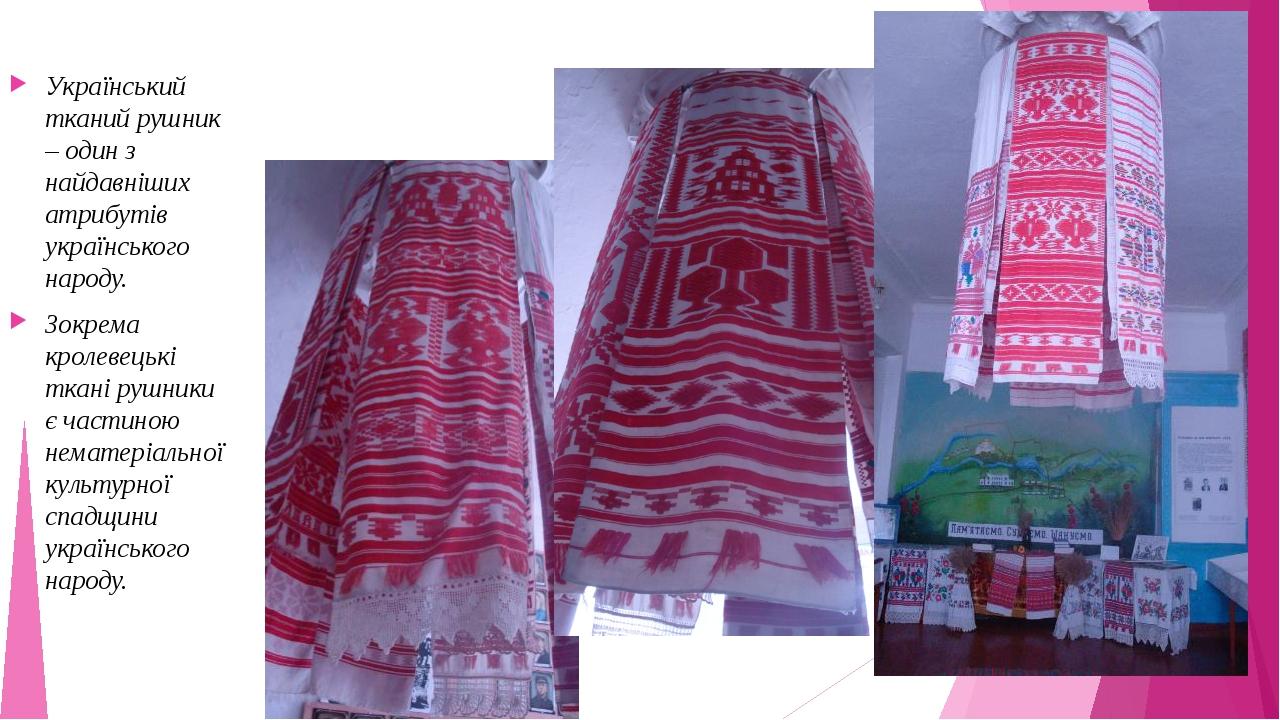 Український тканий рушник – один з найдавніших атрибутів українського народу. Зокрема кролевецькі ткані рушники є частиною нематеріальної культурн...