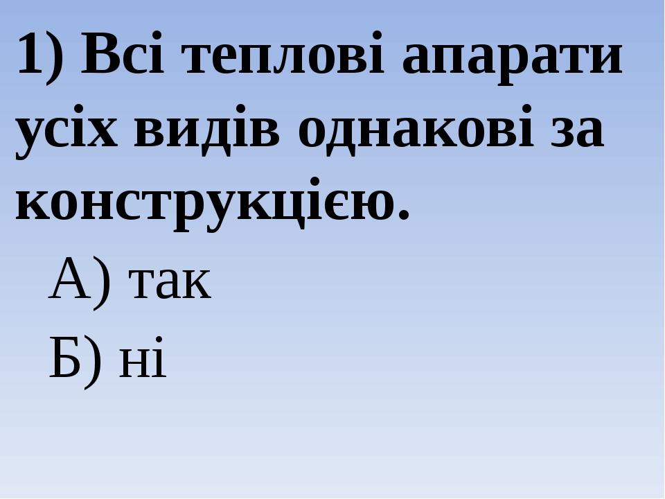 1) Всі теплові апарати усіх видів однакові за конструкцією. А) так Б) ні