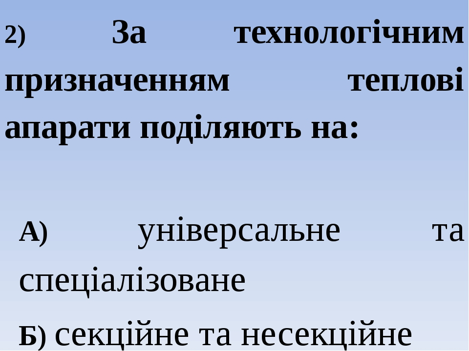 2) За технологічним призначенням теплові апарати поділяють на: А) універсальне та спеціалізоване Б) секційне та несекційне В) періодичної та безпер...