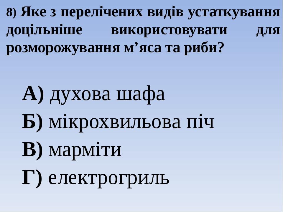 8) Яке з перелічених видів устаткування доцільніше використовувати для розморожування м'яса та риби? А) духова шафа Б) мікрохвильова піч В) марміти...