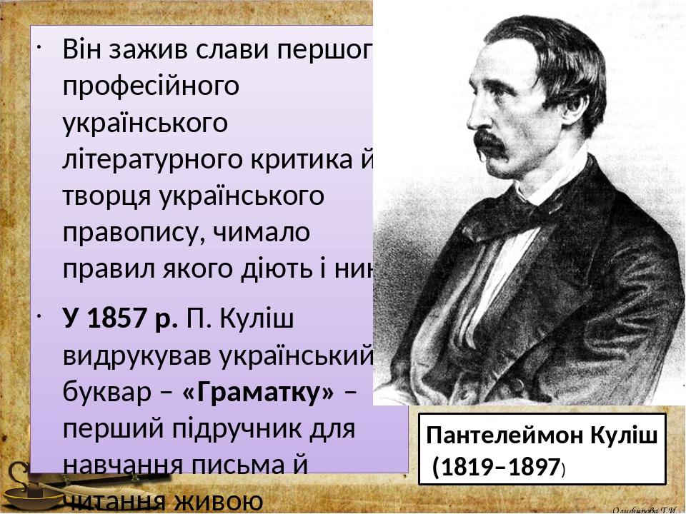 Він зажив слави першого професійного українського літературного критика й творця українського правопису, чимало правил якого діють і нині. У 1857 р...