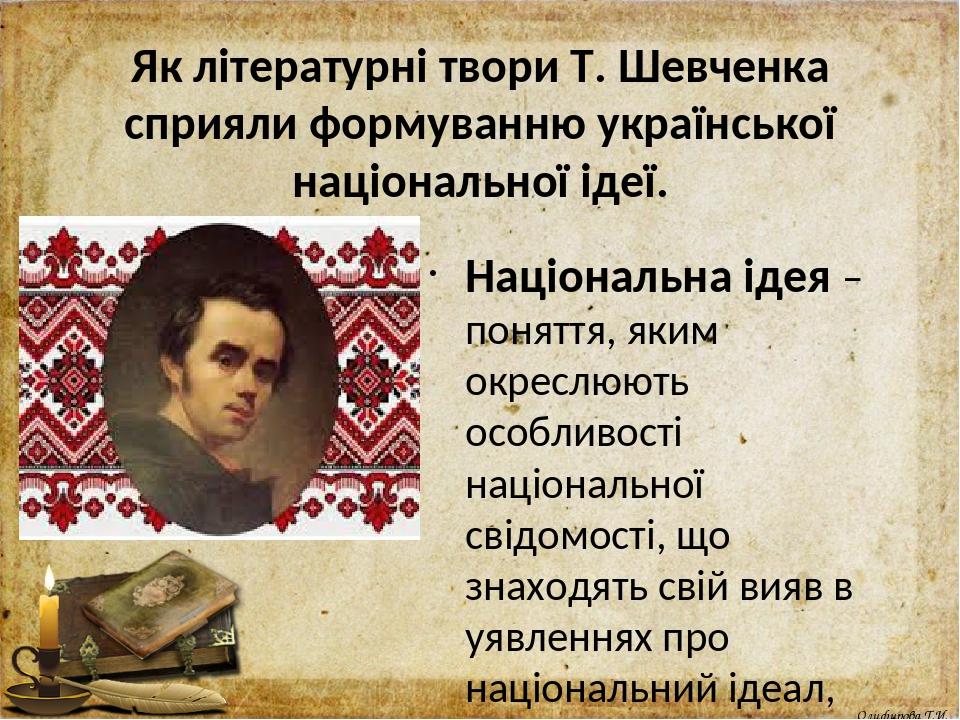 Як літературні твори Т. Шевченка сприяли формуванню української національної ідеї. Національна ідея – поняття, яким окреслюють особливості націонал...