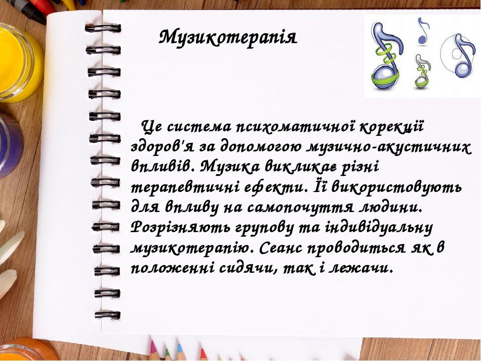 Музикотерапія Це система психоматичної корекції здоров'я за допомогою музично-акустичних впливів. Музика викликає різні терапевтичні ефекти. Її вик...