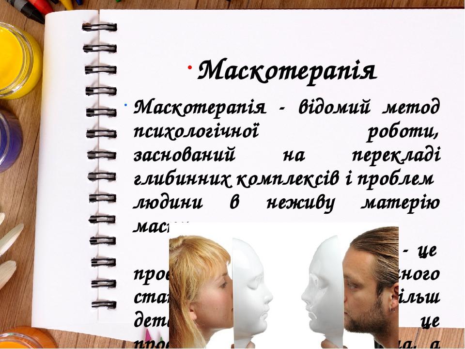 Маскотерапія Маскотерапія - відомий метод психологічної роботи, заснований на перекладі глибинних комплексів і проблем людини в неживу матерію маск...