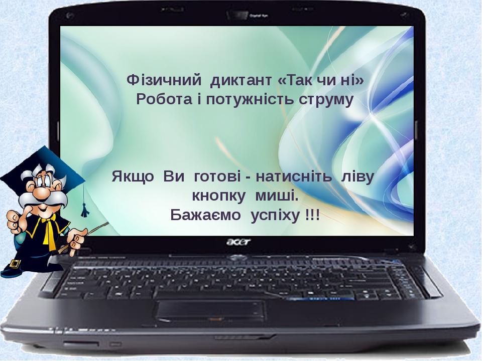 Фізичний диктант «Так чи ні» Робота і потужність струму Якщо Ви готові - натисніть ліву кнопку миші. Бажаємо успіху !!!