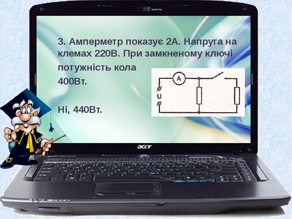 3. Амперметр показує 2А. Напруга на клемах 220В. При замкненому ключі потужність кола 400Вт. Ні, 440Вт.