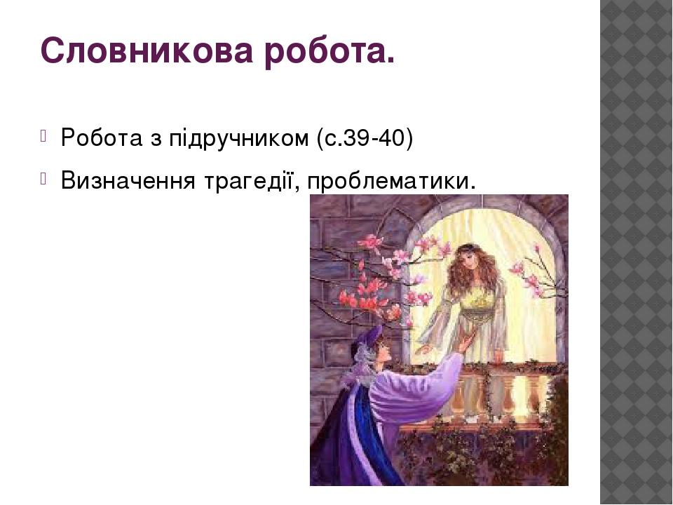 Словникова робота. Робота з підручником (с.39-40) Визначення трагедії, проблематики.