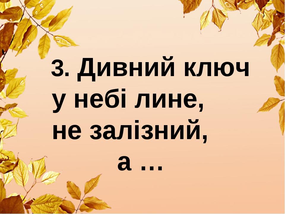 3. Дивний ключ у небі лине, не залізний, а …