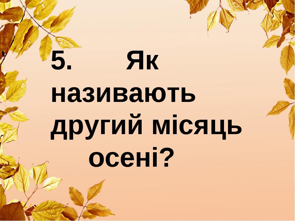 5. Як називають другий місяць осені?