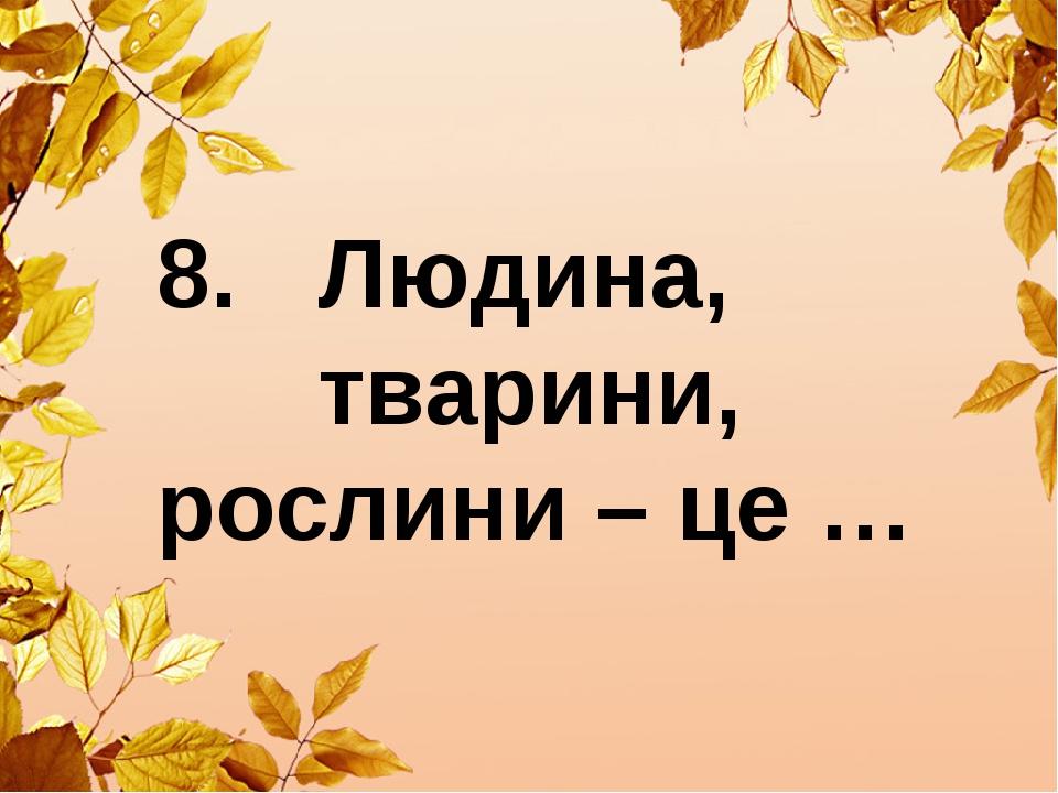 8. Людина, тварини, рослини – це …