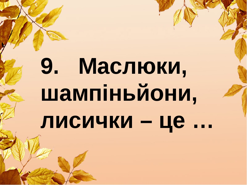 9. Маслюки, шампіньйони, лисички – це …