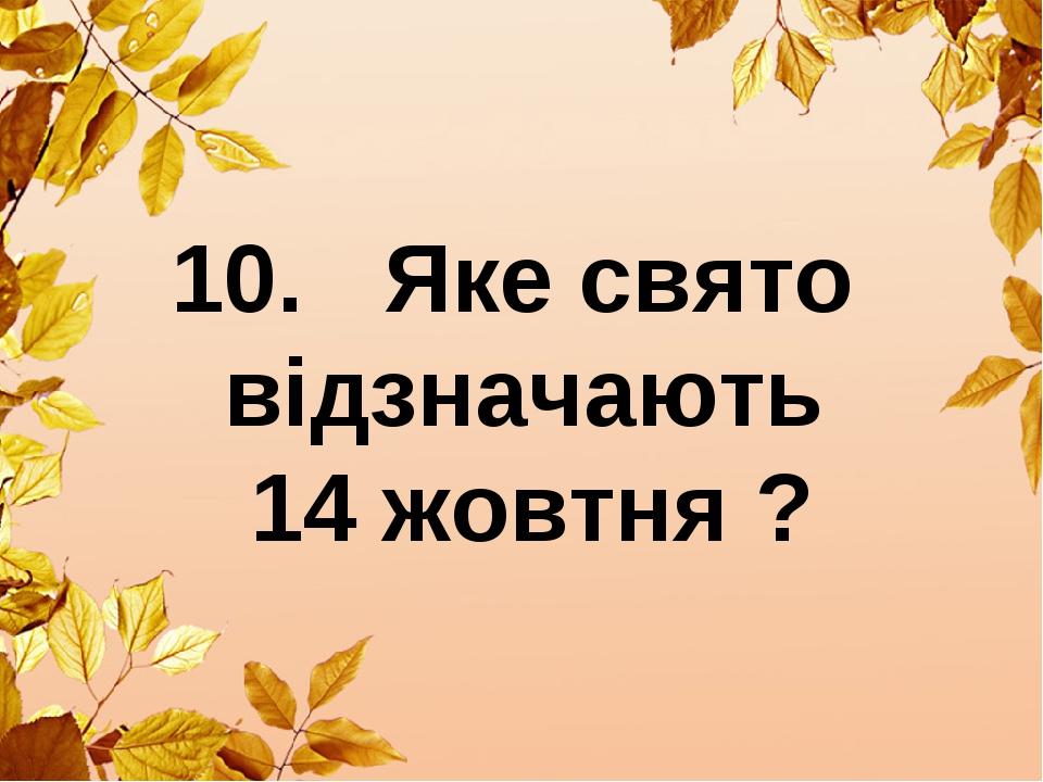 10. Яке свято відзначають 14 жовтня ?