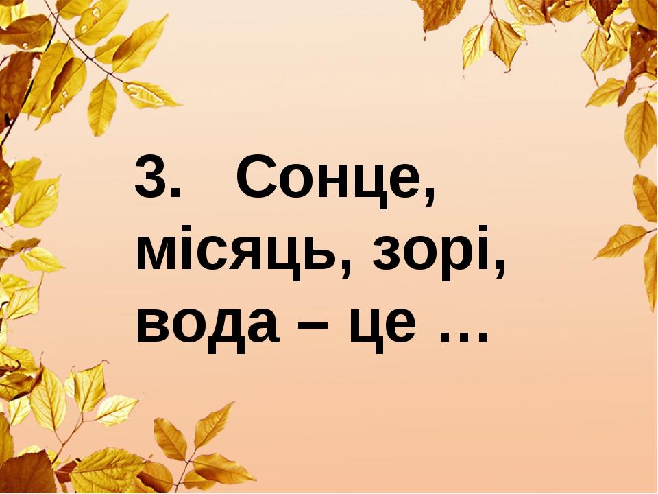 3. Сонце, місяць, зорі, вода – це …