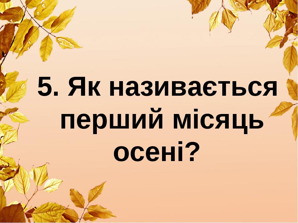 5. Як називається перший місяць осені?