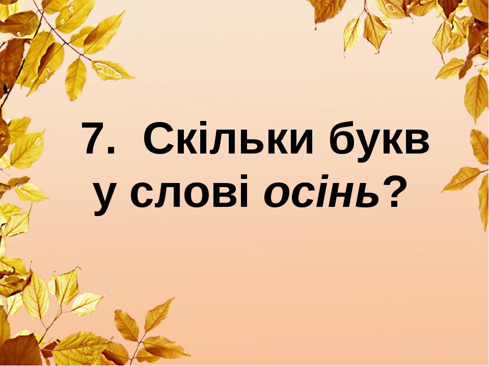 7. Скільки букв у слові осінь?