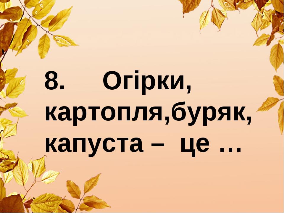 8. Огірки, картопля,буряк, капуста – це …