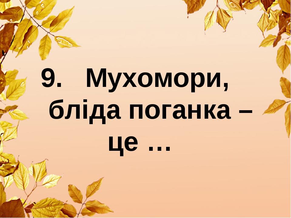 9. Мухомори, бліда поганка – це …
