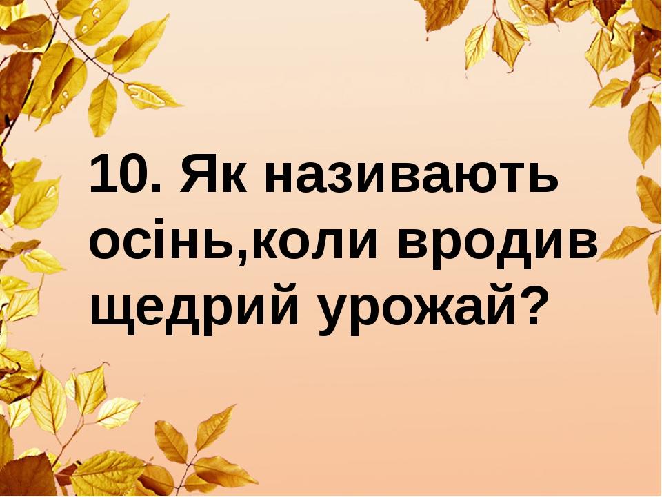 10. Як називають осінь,коли вродив щедрий урожай?