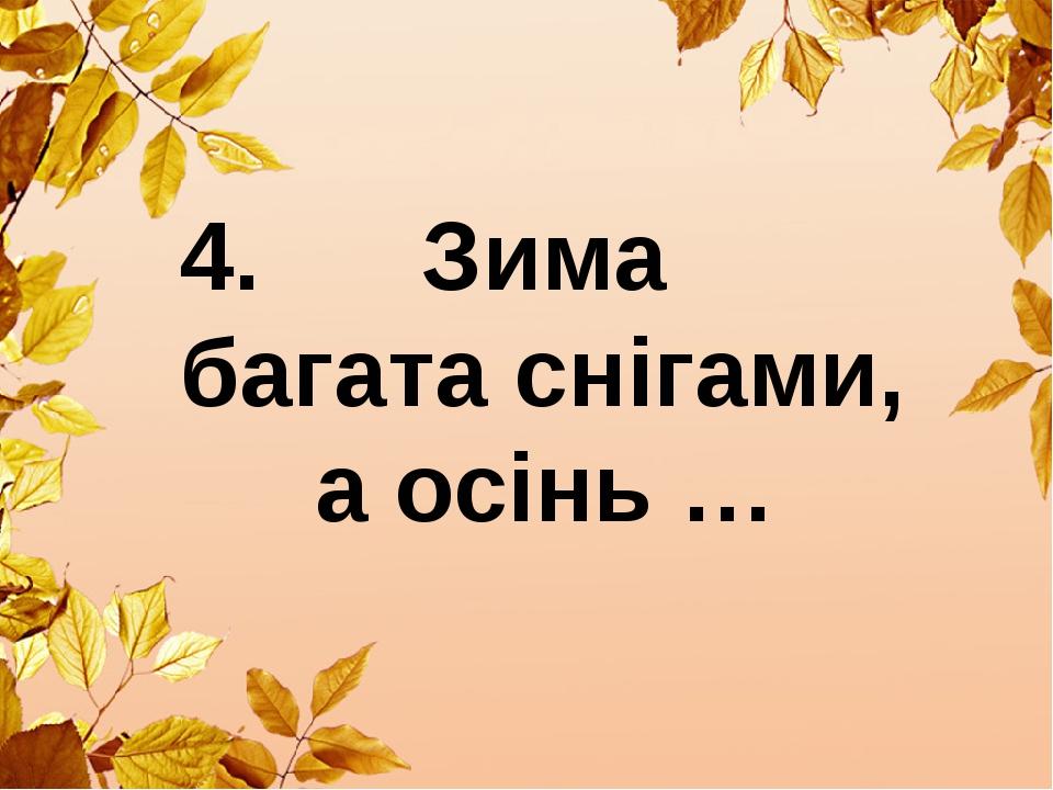 4. Зима багата снігами, а осінь …