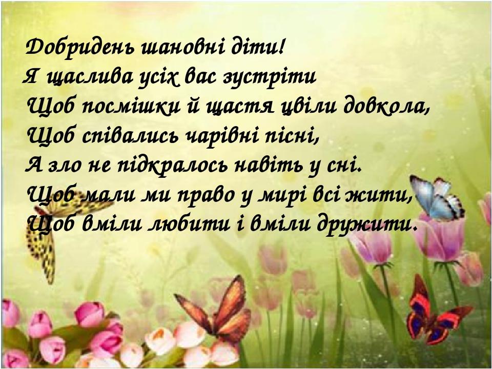 Добридень шановні діти! Я щаслива усіх вас зустріти Щоб посмішки й щастя цвіли довкола, Щоб співались чарівні пісні, А зло не підкралось навіть у с...