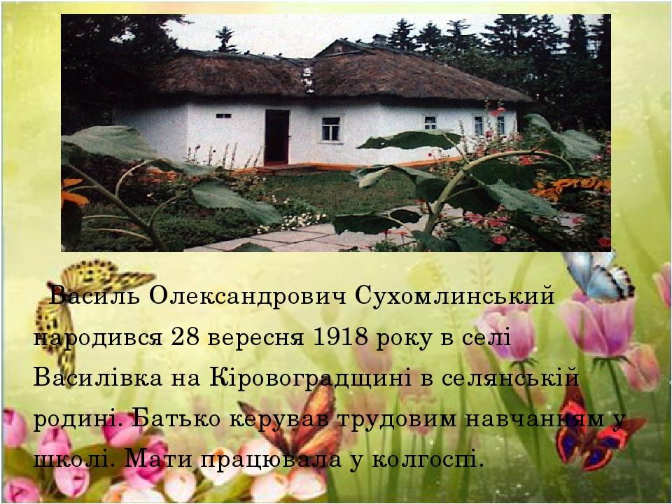 Василь Олександрович Сухомлинський народився 28 вересня 1918 року в селі Василівка на Кіровоградщині в селянській родині. Батько керував трудовим н...