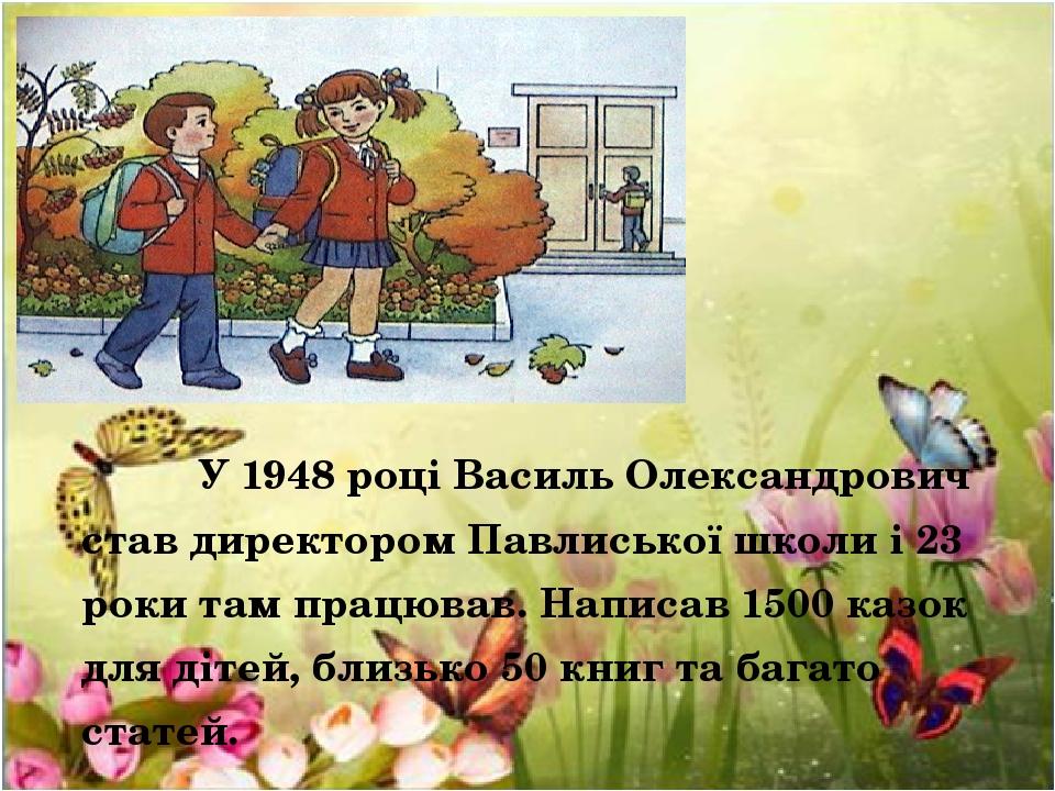 У 1948 році Василь Олександрович став директором Павлиської школи і 23 роки там працював. Написав 1500 казок для дітей, близько 50 книг та багато с...