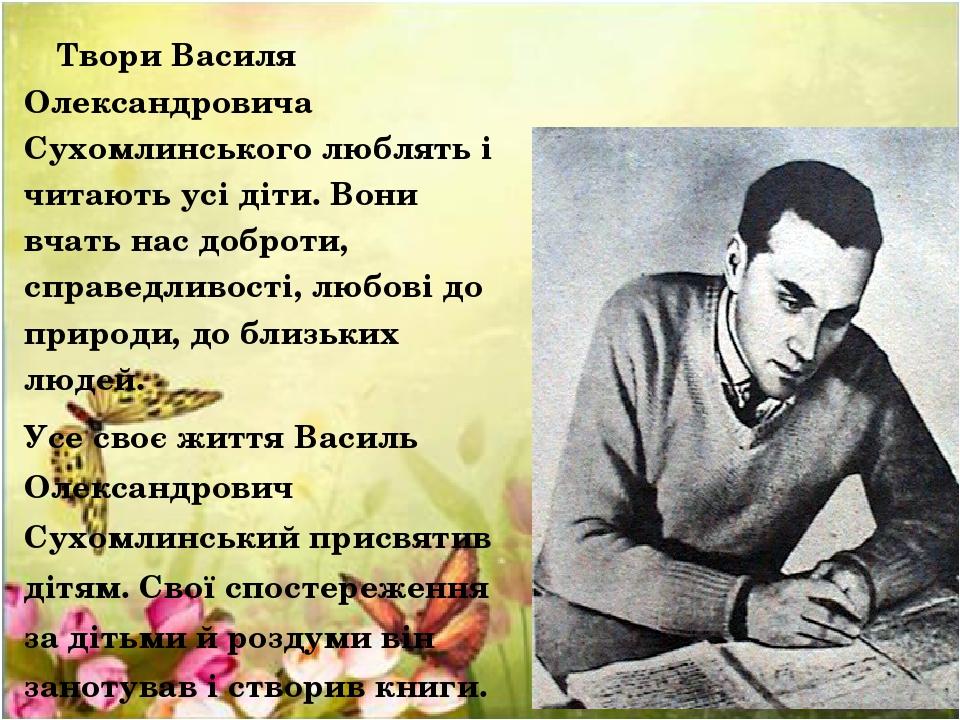 Твори Василя Олександровича Сухомлинського люблять і читають усі діти. Вони вчать нас доброти, справедливості, любові до природи, до близьких людей...