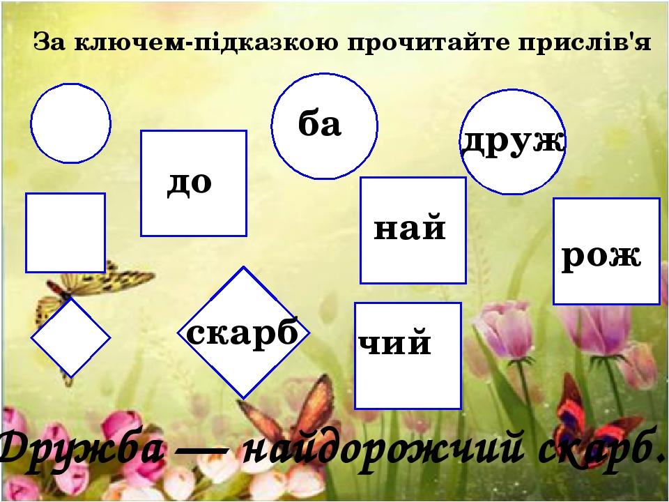 За ключем-підказкою прочитайте прислів'я ба друж до най рож чий скарб Дружба — найдорожчий скарб.