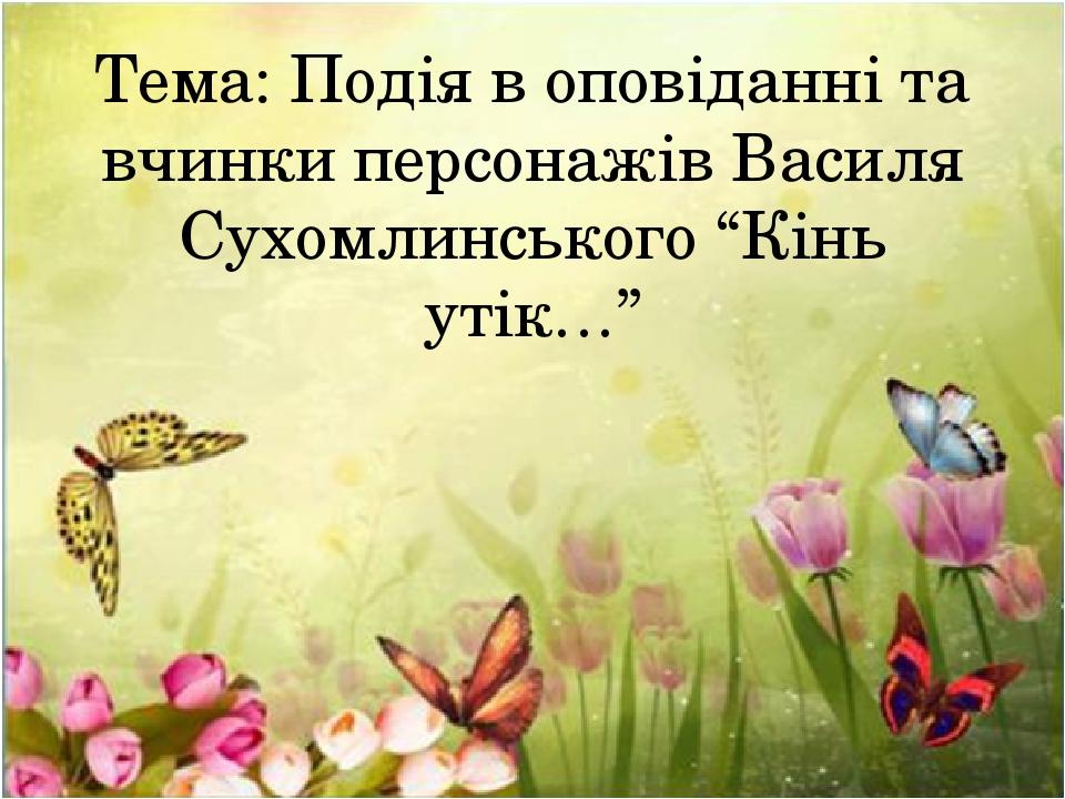 """Тема: Подія в оповіданні та вчинки персонажів Василя Сухомлинського """"Кінь утік…"""""""