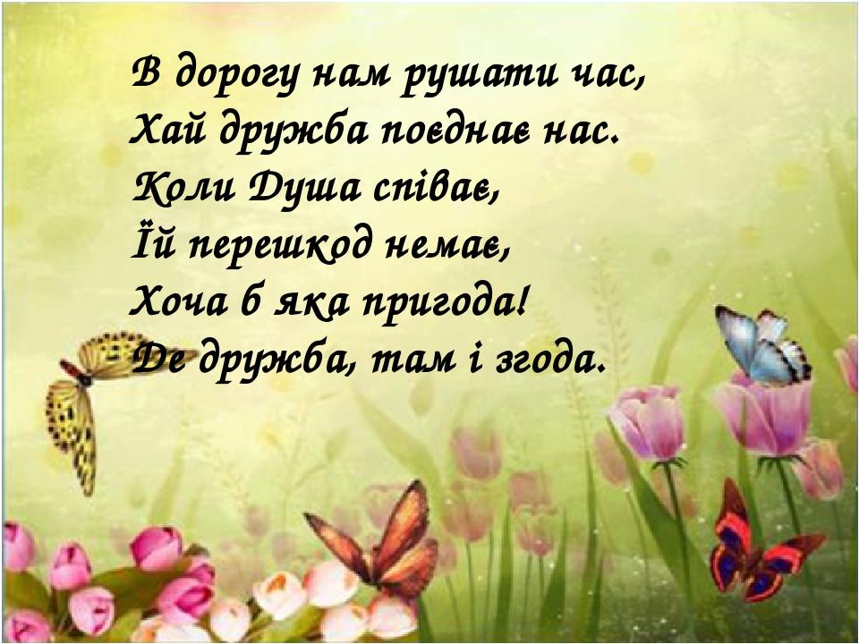 В дорогу нам рушати час, Хай дружба поєднає нас. Коли Душа співає, Їй перешкод немає, Хоча б яка пригода! Де дружба, там і згода.
