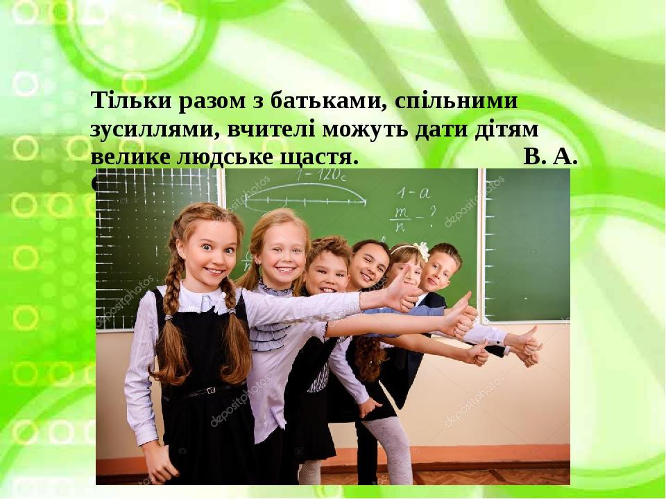 Тільки разом з батьками, спільними зусиллями, вчителі можуть дати дітям велике людське щастя. В. А. Сухомлинський