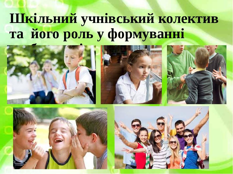 Шкільний учнівський колектив та його роль у формуванні особистості
