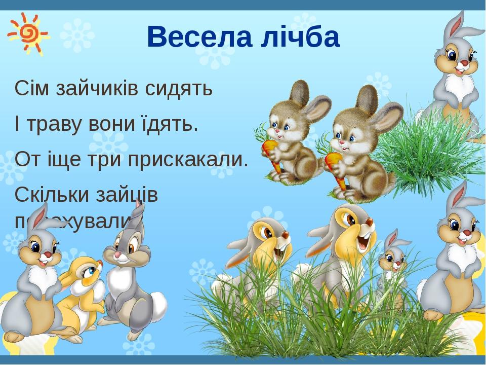 Весела лічба Сім зайчиків сидять І траву вони їдять. От іще три прискакали. Скільки зайців порахували?