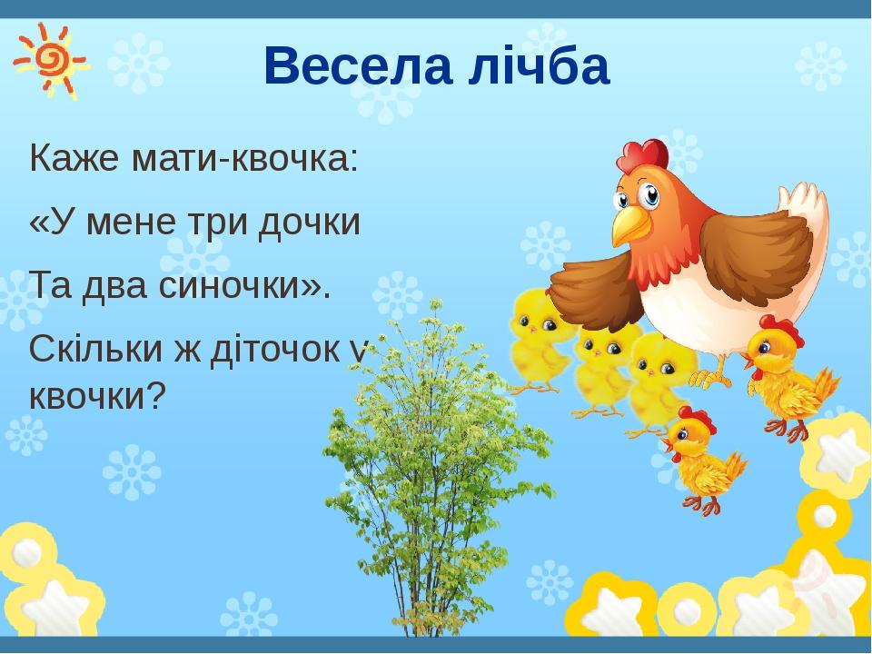 Весела лічба Каже мати-квочка: «У мене три дочки Та два синочки». Скільки ж діточок у квочки?