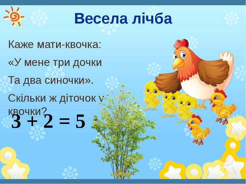 Весела лічба Каже мати-квочка: «У мене три дочки Та два синочки». Скільки ж діточок у квочки? 3 + 2 = 5