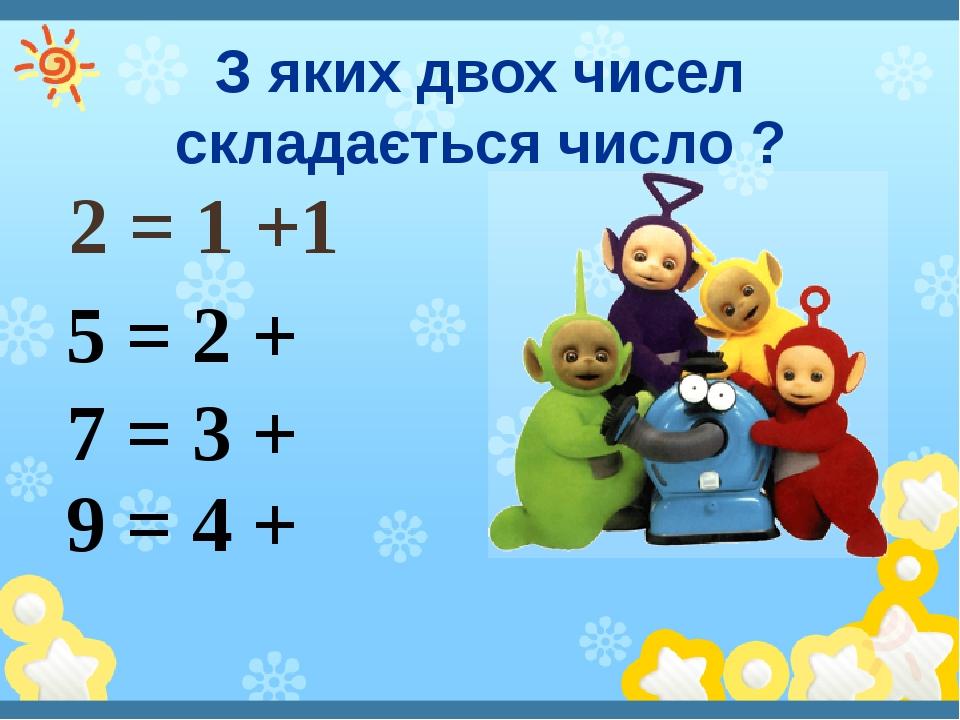 З яких двох чисел складається число ? 2 = 1 +1 5 = 2 + 7 = 3 + 9 = 4 +