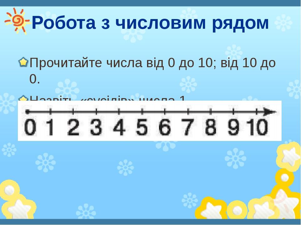 Робота з числовим рядом Прочитайте числа від 0 до 10; від 10 до 0. Назвіть «сусідів» числа 1.