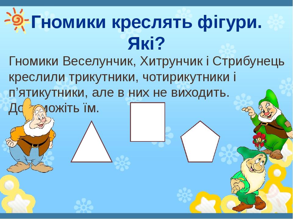 Гномики креслять фігури. Які? Гномики Веселунчик, Хитрунчик і Стрибунець креслили трикутники, чотирикутники і п'ятикутники, але в них не виходить. ...