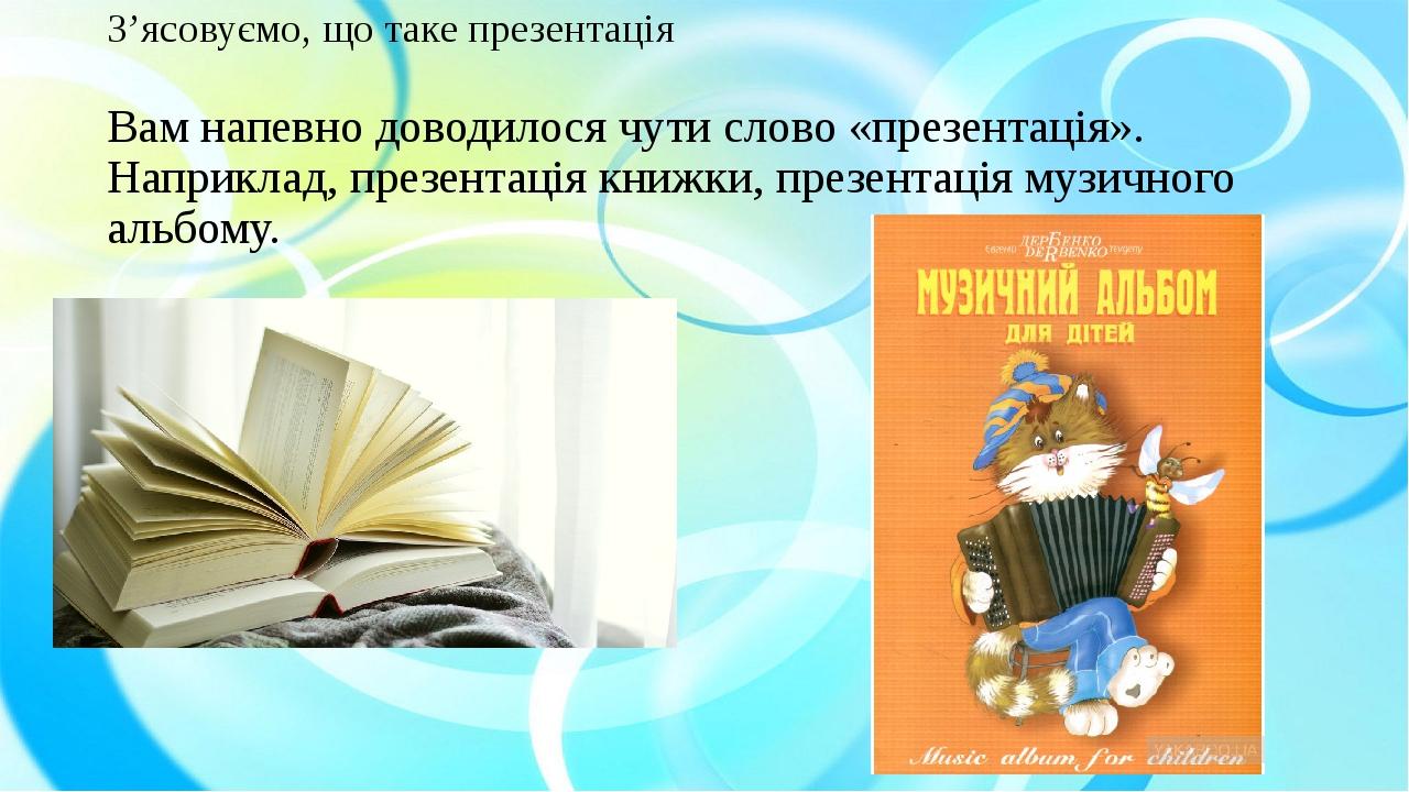 З'ясовуємо, що таке презентація Вам напевно доводилося чути слово «презентація». Наприклад, презентація книжки, презентація музичного альбому.