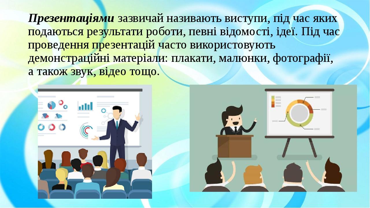 Презентаціями зазвичай називають виступи, під час яких подаються результати роботи, певні відомості, ідеї. Під час проведення презентацій часто вик...