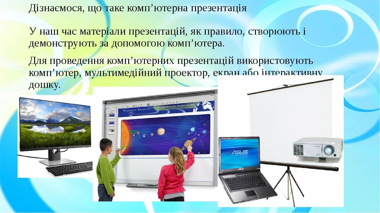 Дізнаємося, що таке комп'ютерна презентація У наш час матеріали презентацій, як правило, створюють і демонструють за допомогою комп'ютера. Для пров...