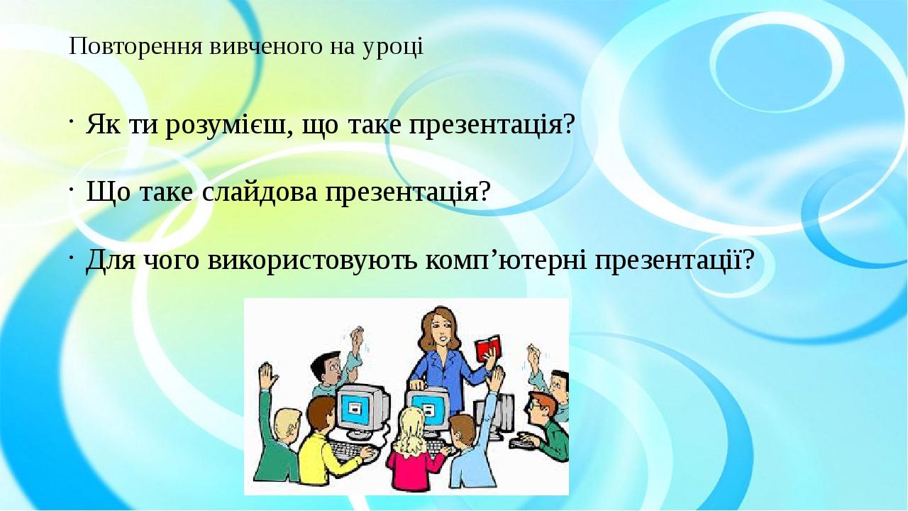 Повторення вивченого на уроці Як ти розумієш, що таке презентація? Що таке слайдова презентація? Для чого використовують комп'ютерні презентації?