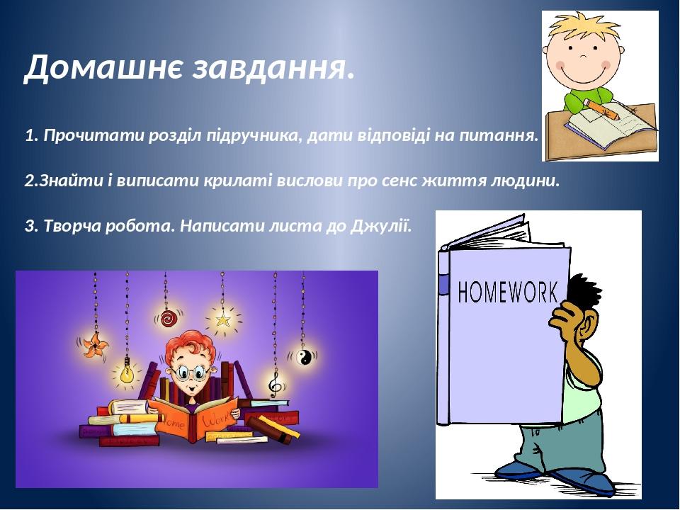 Домашнє завдання. 1. Прочитати розділ підручника, дати відповіді на питання. 2.Знайти і виписати крилаті вислови про сенс життя людини. 3. Творча р...