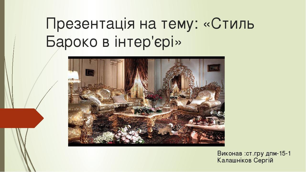 Презентація на тему: «Стиль Бароко в інтер'єрі» Виконав :ст.гру дпм-15-1 Калашніков Сергій